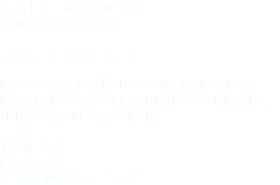 香港上環文咸西街49-51號 四海通銀行大廈11樓D室 Smart Advertising Flat D, 11/Fl., Four Seas Communications Bank building, 49-51 Bonham Strand West, Sheung Wan, Hong Kong T. 2545 9933 F. 2545 0077 E. PRINT@smart-hk.com